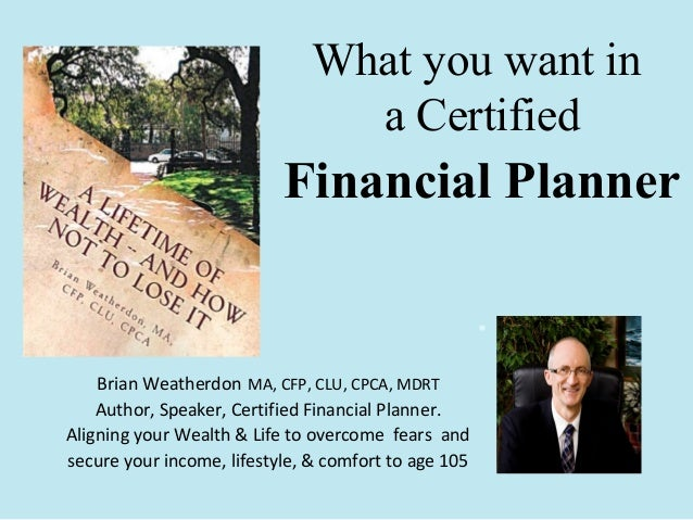 What you want in a Certified  Financial Planner . Brian Weatherdon MA, CFP, CLU, CPCA, MDRT Author, Speaker, Certified Fin...