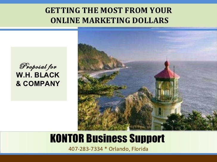 GETTING THE MOST FROM YOUR  ONLINE MARKETING DOLLARS Proposal for   W.H. BLACK  & COMPANY   KONTOR Business Support   407-...