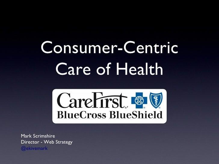 Consumer-Centric Care of Health Mark Scrimshire Director - Web Strategy @ekivemark