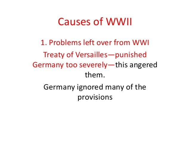 Causes of WWII  1. Problems left over from WWI   Treaty of Versailles—punishedGermany too severely—this angered           ...