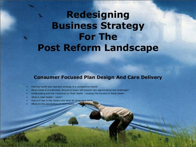 Redesigning Business Strategy For The Post Reform Landscape Consumer Focused Plan Design And Care Delivery • Framing healt...