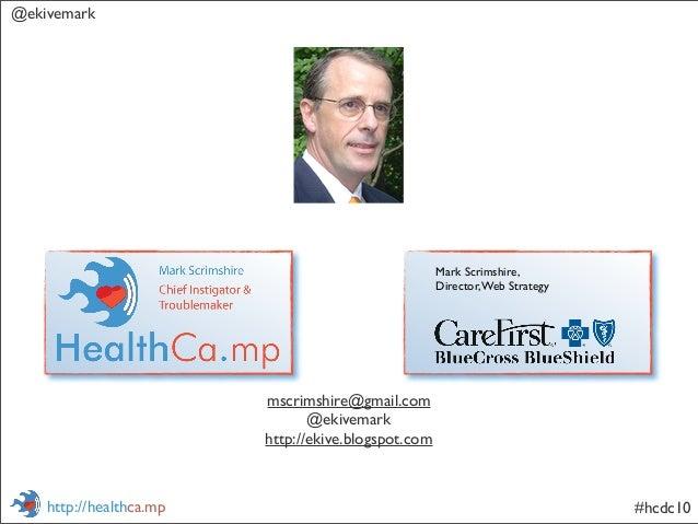 @ekivemark #hcdc10http://healthca.mp mscrimshire@gmail.com @ekivemark http://ekive.blogspot.com Mark Scrimshire, Director,...