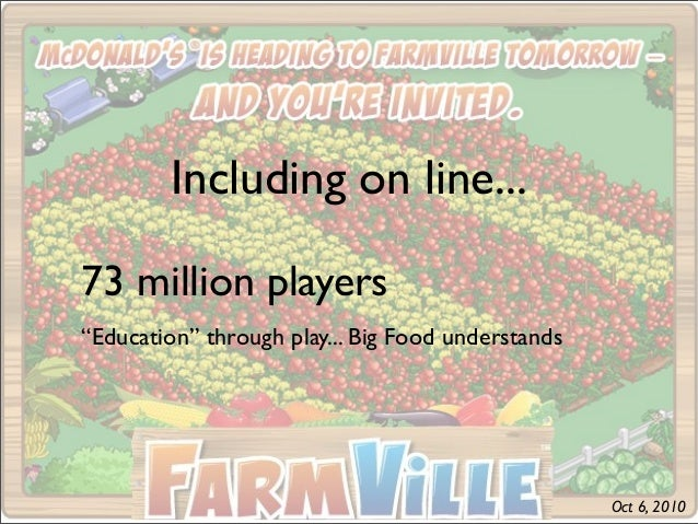 """Including on line... 73 million players """"Education"""" through play... Big Food understands Oct 6, 2010"""