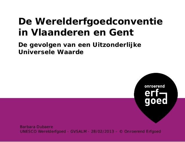 De Werelderfgoedconventiein Vlaanderen en GentDe gevolgen van een UitzonderlijkeUniversele WaardeBarbara DubaereUNESCO Wer...
