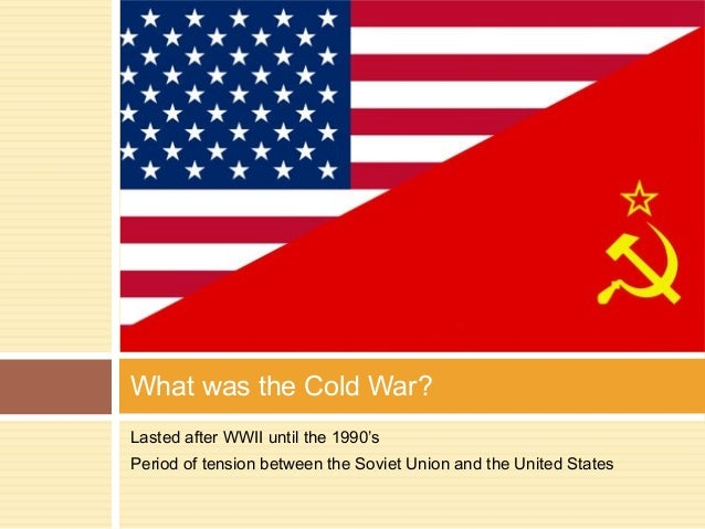 What was the Cold War? Lasted after WWII until the 1990's Period of tension between the Soviet Union and the United States