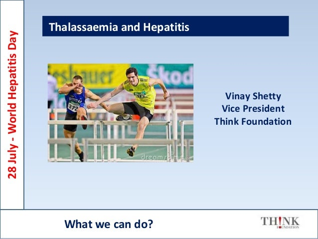Thalassaemia and Hepatitis Vinay Shetty Vice President Think Foundation What we can do? 28July-WorldHepatitisDay