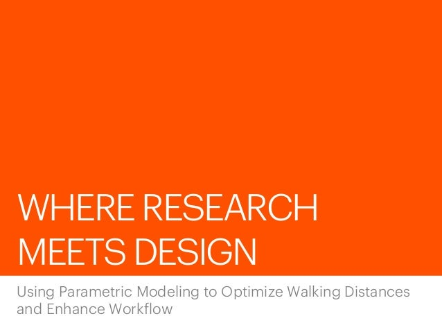 WHERE RESEARCH MEETS DESIGN Using Parametric Modeling to Optimize Walking Distances and Enhance Workflow