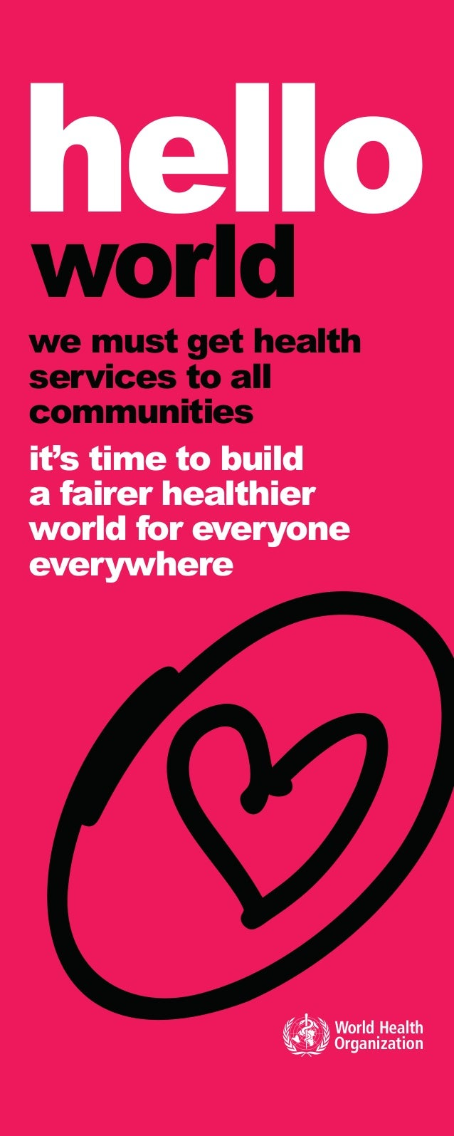 hello world we must get health services to all communities it's time to build a fairer healthier world for everyone everyw...