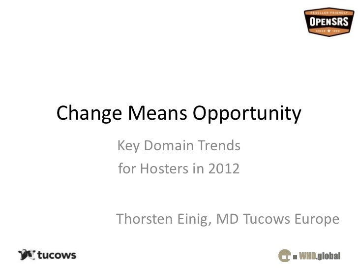 Change Means Opportunity     Key Domain Trends     for Hosters in 2012     Thorsten Einig, MD Tucows Europe
