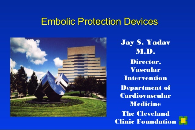 Embolic Protection DevicesEmbolic Protection Devices Jay S. Yadav M.D. Director, Vascular Intervention Department of Cardi...