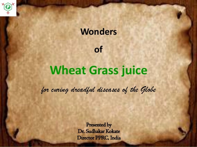 WondersofWheat Grass juicefor curing dreadful diseases of the Globe  Presented by  Dr. Sudhakar Kokate  Director PPRC, Ind...