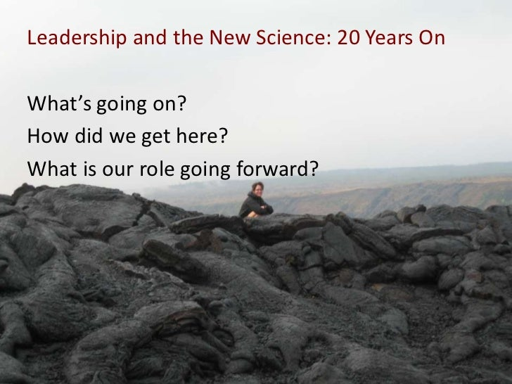 Leadership and the New Science: 20 Years OnWhat's going on?How did we get here?What is our role going forward?