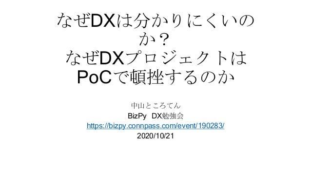 なぜDXは分かりにくいの か? なぜDXプロジェクトは PoCで頓挫するのか 中山ところてん BizPy DX勉強会 https://bizpy.connpass.com/event/190283/ 2020/10/21