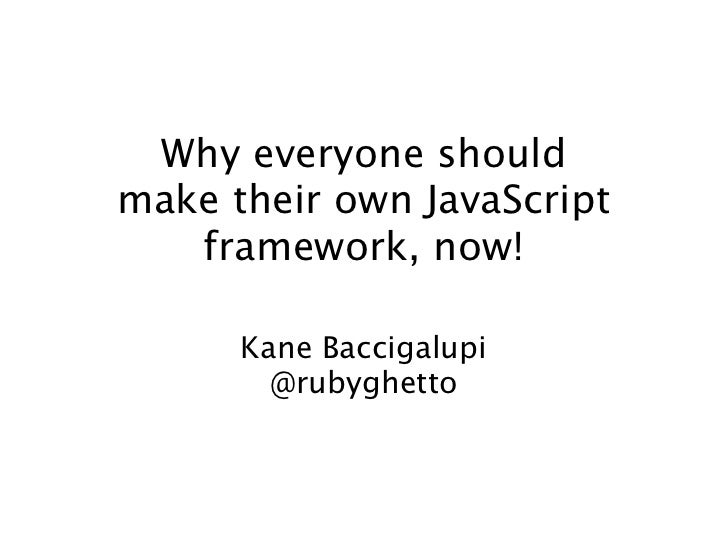 Why everyone shouldmake their own JavaScript   framework, now!      Kane Baccigalupi        @rubyghetto