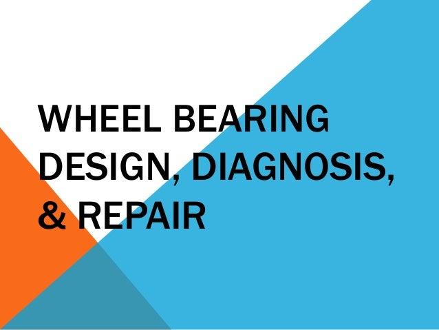 WHEEL BEARING DESIGN, DIAGNOSIS, & REPAIR