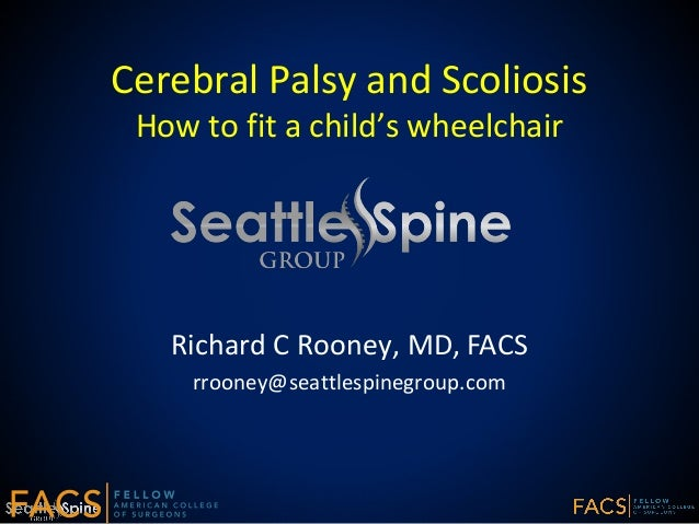 Cerebral Palsy and Scoliosis How to fit a child's wheelchair Richard C Rooney, MD, FACS rrooney@seattlespinegroup.com