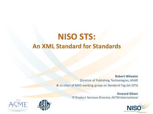 NISO	STS:	 An	XML	Standard	for	Standards Robert	Wheeler Director	of	Publishing	Technologies,	ASME	 &	co-chair	of	NISO	work...
