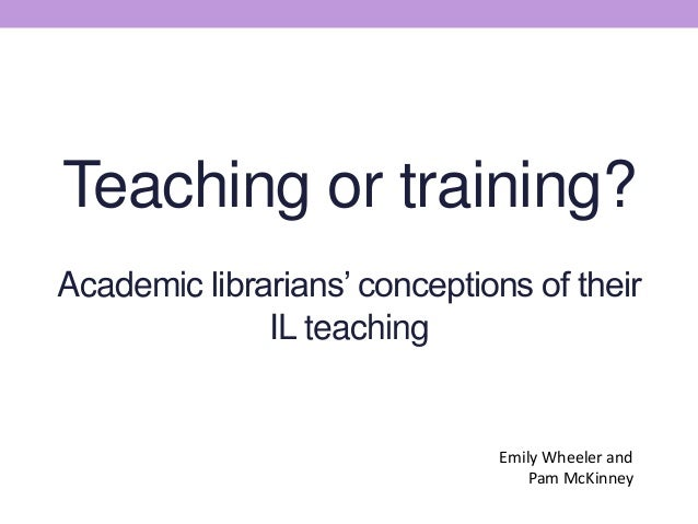 Teaching or training? Academic librarians' conceptions of their IL teaching Emily Wheeler and Pam McKinney
