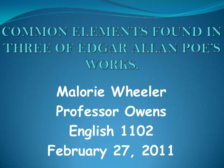 COMMON ELEMENTS FOUND IN THREE OF EDGAR ALLAN POE'S WORKS.<br />Malorie Wheeler<br />Professor Owens<br />English 1102<br ...