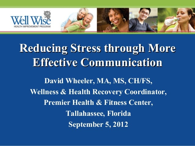 Reducing Stress through More Effective Communication David Wheeler, MA, MS, CH/FS, Wellness & Health Recovery Coordinator,...