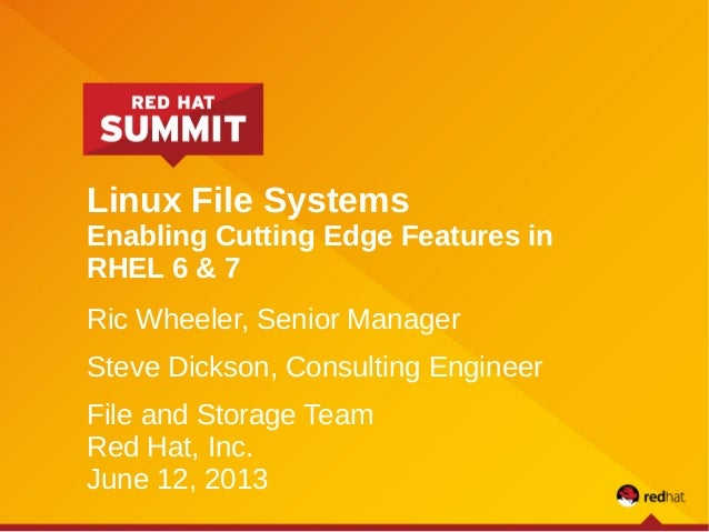 Linux File Systems Enabling Cutting Edge Features in RHEL 6 & 7 Ric Wheeler, Senior Manager Steve Dickson, Consulting Engi...