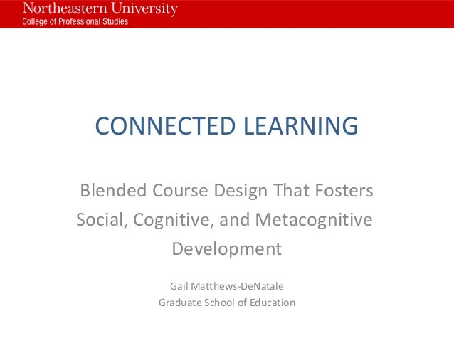 CONNECTED LEARNING Blended Course Design That Fosters Social, Cognitive, and Metacognitive Development Gail Matthews-DeNat...
