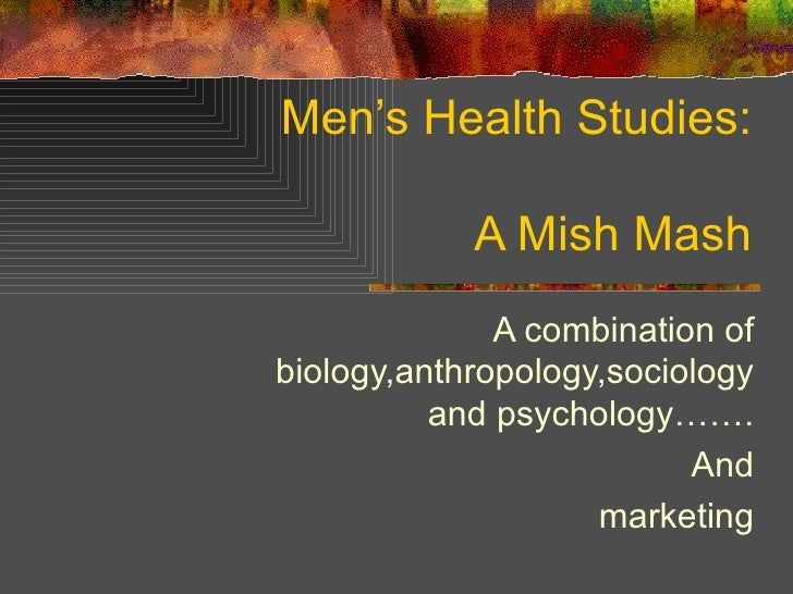 Men's Health Studies: A Mish Mash A combination of biology,anthropology,sociology and psychology……. And marketing