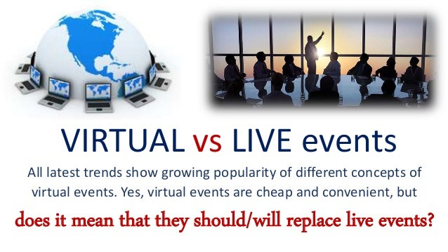 VIRTUAL vs LIVE events All latest trends show growing popularity of different concepts of virtual events. Yes, virtual eve...