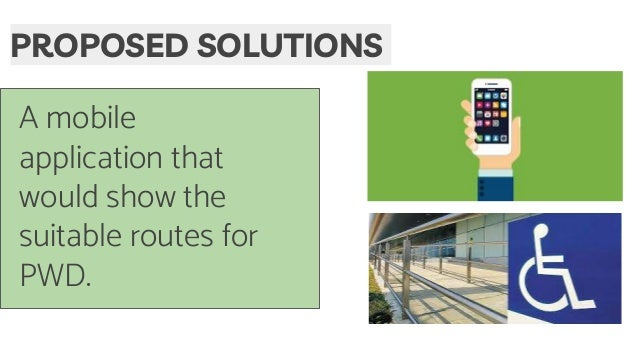 A mobile application that would show the suitable routes for PWD. PROPOSED SOLUTIONS