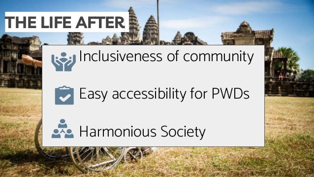 THE LIFE AFTER Inclusiveness of community Easy accessibility for PWDs Harmonious Society