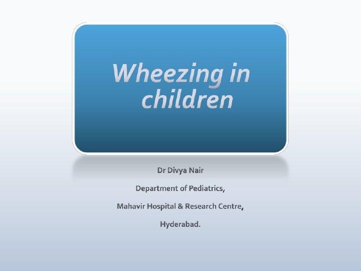 Wheezing in children<br />Dr Divya Nair<br />Department of Pediatrics,<br />Mahavir Hospital & Research Centre,<br />Hyder...