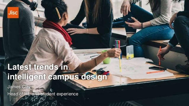 Latest trends in intelligent campus design James Clay Head of HE and student experience