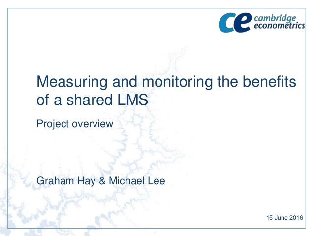 Measuring and monitoring the benefits of a shared LMS Project overview Graham Hay & Michael Lee 15 June 2016