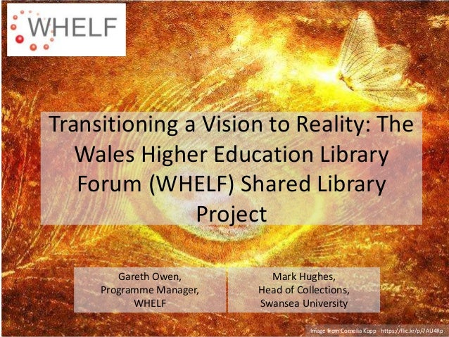 Transitioning a Vision to Reality: The Wales Higher Education Library Forum (WHELF) Shared Library Project Gareth Owen, Pr...