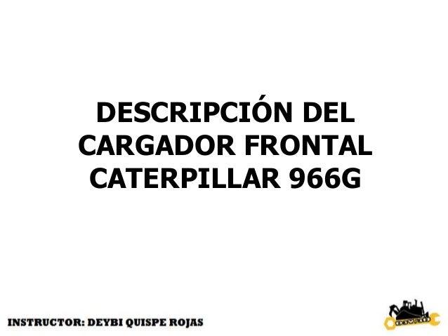 DIMENSIONES CAT 966G Peso aproximado 22.040 kg Longitud máxima 8.828 mm Ancho sobre neumático 2.950 mm Altura al ROPS 3.55...