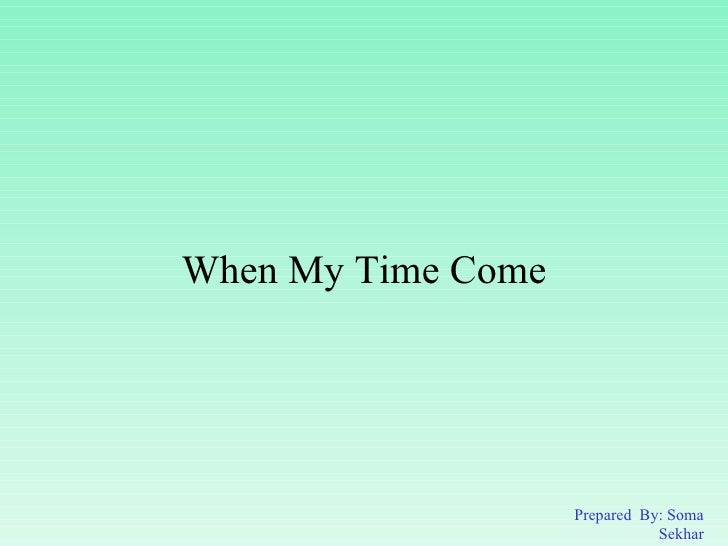 When My Time Come Prepared  By: Soma Sekhar