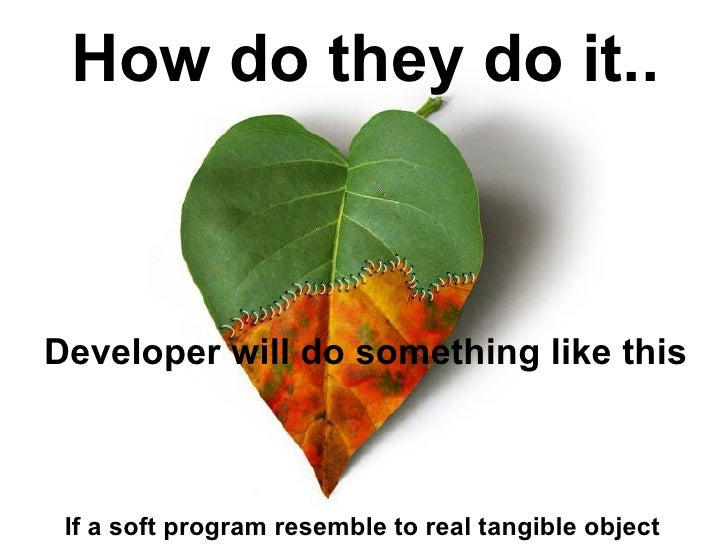 How do they do it..    Developer will do something like this     If a soft program resemble to real tangible object