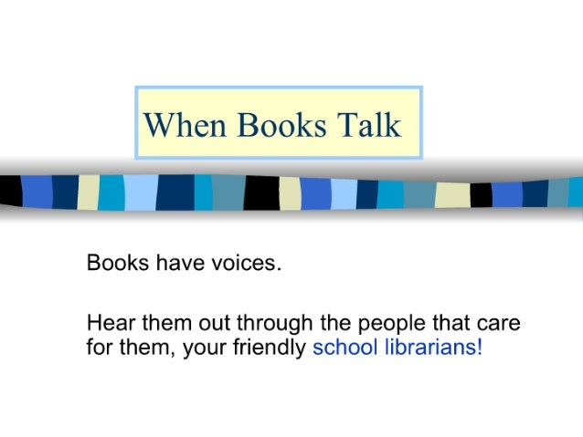 When Books Talk y El r n Books have voices.   Hear them out through the people that care for them,  your friendly school l...