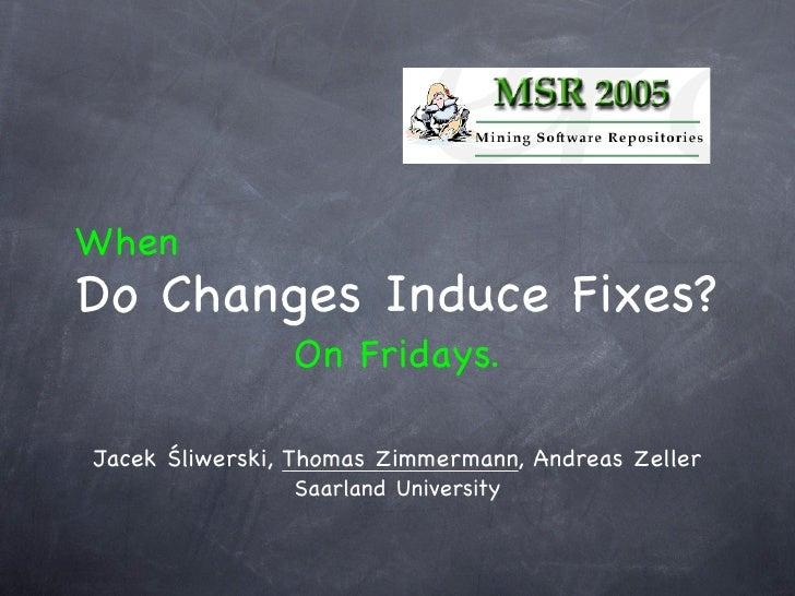 When Do Changes Induce Fixes?                 On Fridays.  Jacek Śliwerski, Thomas Zimmermann, Andreas Zeller             ...