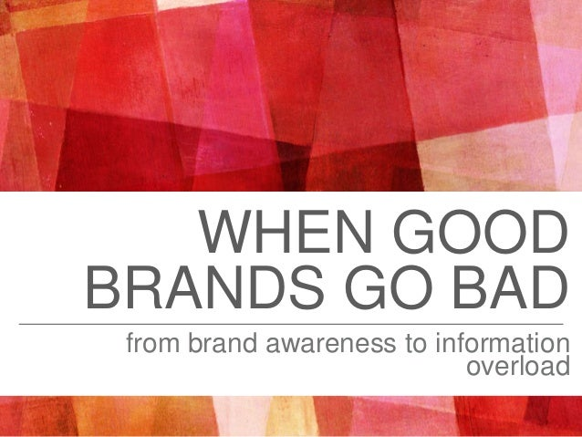 WHEN GOOD BRANDS GO BAD from brand awareness to information overload