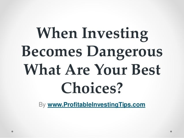 When Investing Becomes Dangerous What Are Your Best Choices? By www.ProfitableInvestingTips.com