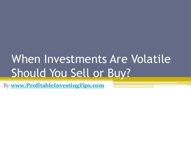 When Investments Are Volatile Should You Sell or Buy? By www.ProfitableInvestingTips.com