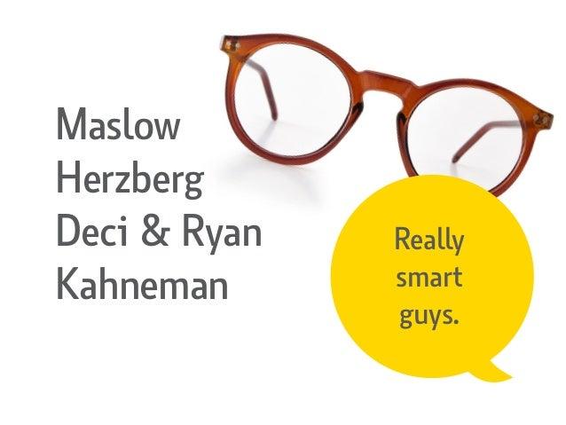 Really smart guys. Maslow Herzberg Deci & Ryan Kahneman