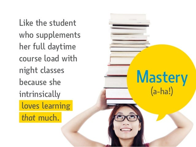 Mastery (a-ha!) Like the student who supplements her full daytime course load with night classes because she intrinsically...