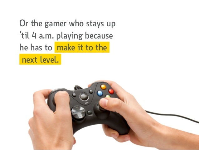 Or the gamer who stays up 'til 4 a.m. playing because he has to make it to the next level.