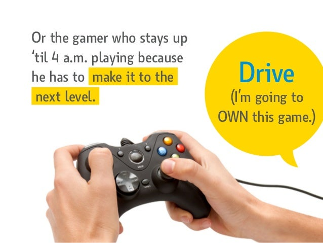 Drive (I'm going to OWN this game.) Or the gamer who stays up 'til 4 a.m. playing because he has to make it to the next le...