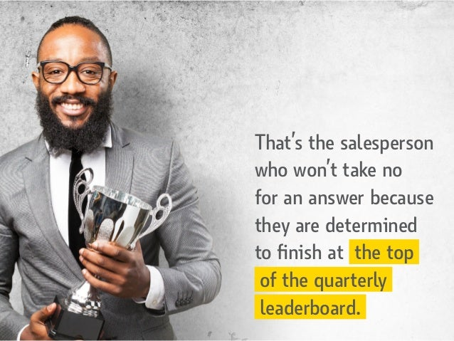 That's the salesperson who won't take no for an answer because they are determined to finish at the top of the quarterly l...
