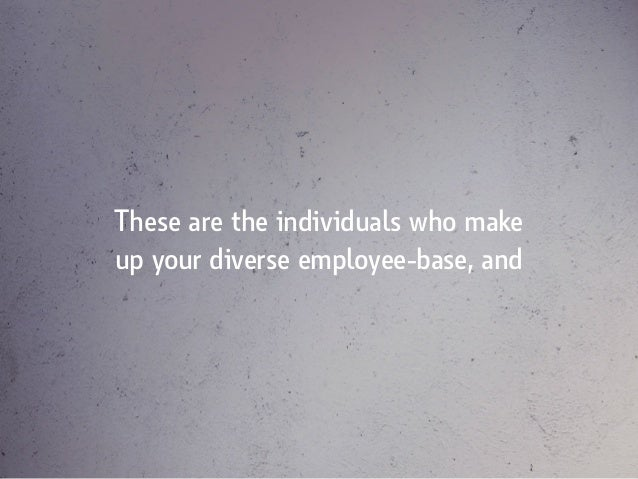 These are the individuals who make up your diverse employee-base, and