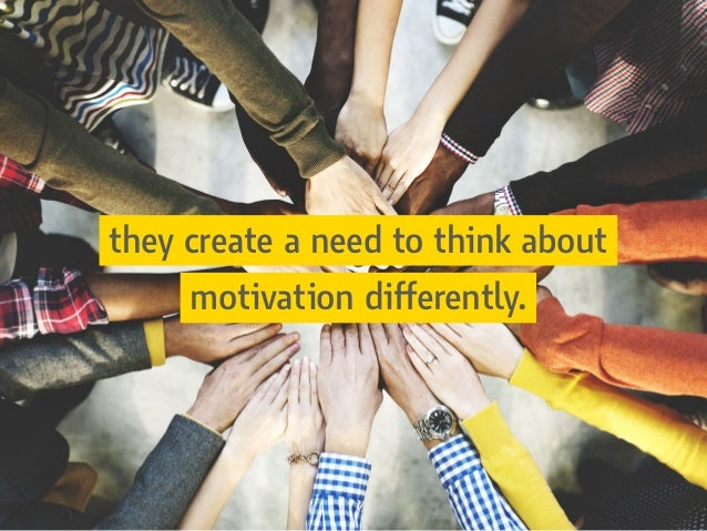 they create a need to think about motivation differently.