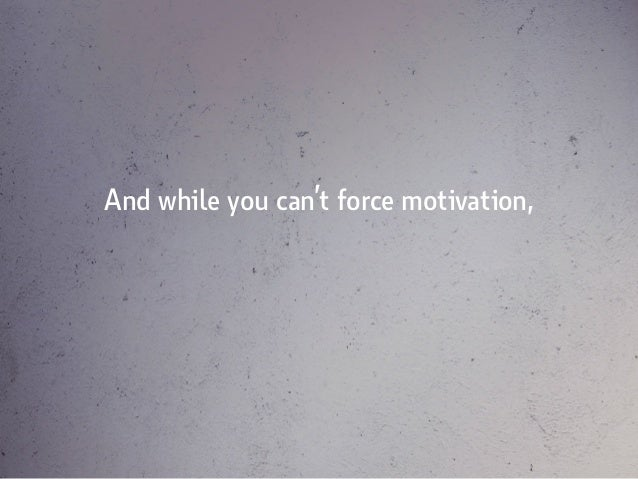 And while you can't force motivation,